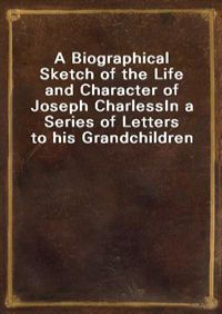 A Biographical Sketch of the Life and Character of Joseph CharlessIn a Series of Letters to his Grandchildren (커버이미지)